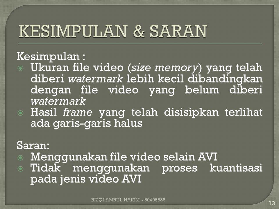Kesimpulan :  Ukuran file video (size memory) yang telah diberi watermark lebih kecil dibandingkan dengan file video yang belum diberi watermark  Hasil frame yang telah disisipkan terlihat ada garis-garis halus Saran:  Menggunakan file video selain AVI  Tidak menggunakan proses kuantisasi pada jenis video AVI 13 RIZQI AMRUL HAKIM - 50406636