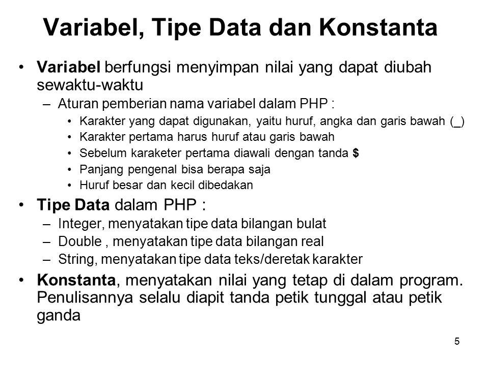 5 Variabel, Tipe Data dan Konstanta Variabel berfungsi menyimpan nilai yang dapat diubah sewaktu-waktu –Aturan pemberian nama variabel dalam PHP : Karakter yang dapat digunakan, yaitu huruf, angka dan garis bawah (_) Karakter pertama harus huruf atau garis bawah Sebelum karaketer pertama diawali dengan tanda $ Panjang pengenal bisa berapa saja Huruf besar dan kecil dibedakan Tipe Data dalam PHP : –Integer, menyatakan tipe data bilangan bulat –Double, menyatakan tipe data bilangan real –String, menyatakan tipe data teks/deretak karakter Konstanta, menyatakan nilai yang tetap di dalam program.