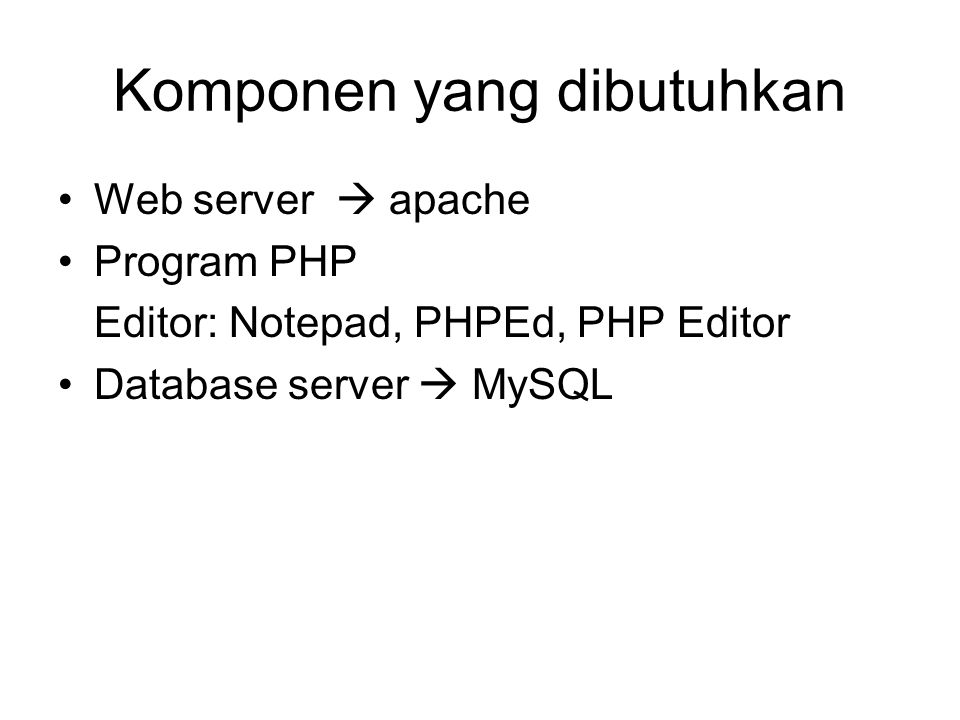 Komponen yang dibutuhkan Web server  apache Program PHP Editor: Notepad, PHPEd, PHP Editor Database server  MySQL