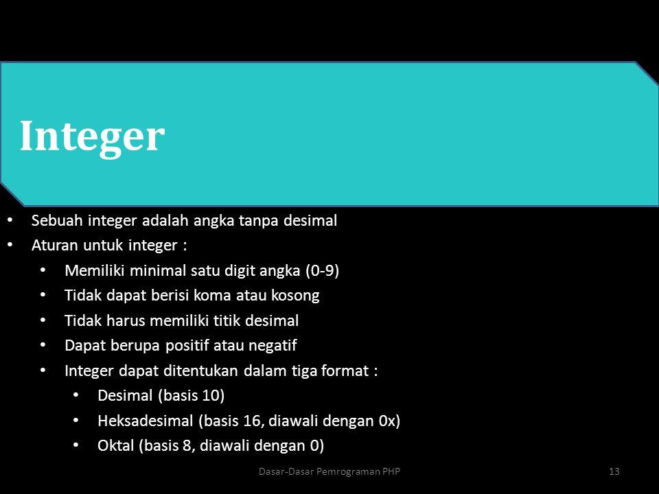 PHP Integer Sebuah integer adalah angka tanpa desimal Aturan untuk integer : Memiliki minimal satu digit angka (0-9) Tidak dapat berisi koma atau koso