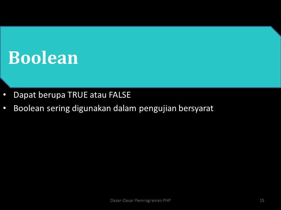 PHP Boolean Dapat berupa TRUE atau FALSE Boolean sering digunakan dalam pengujian bersyarat 15Dasar-Dasar Pemrograman PHP