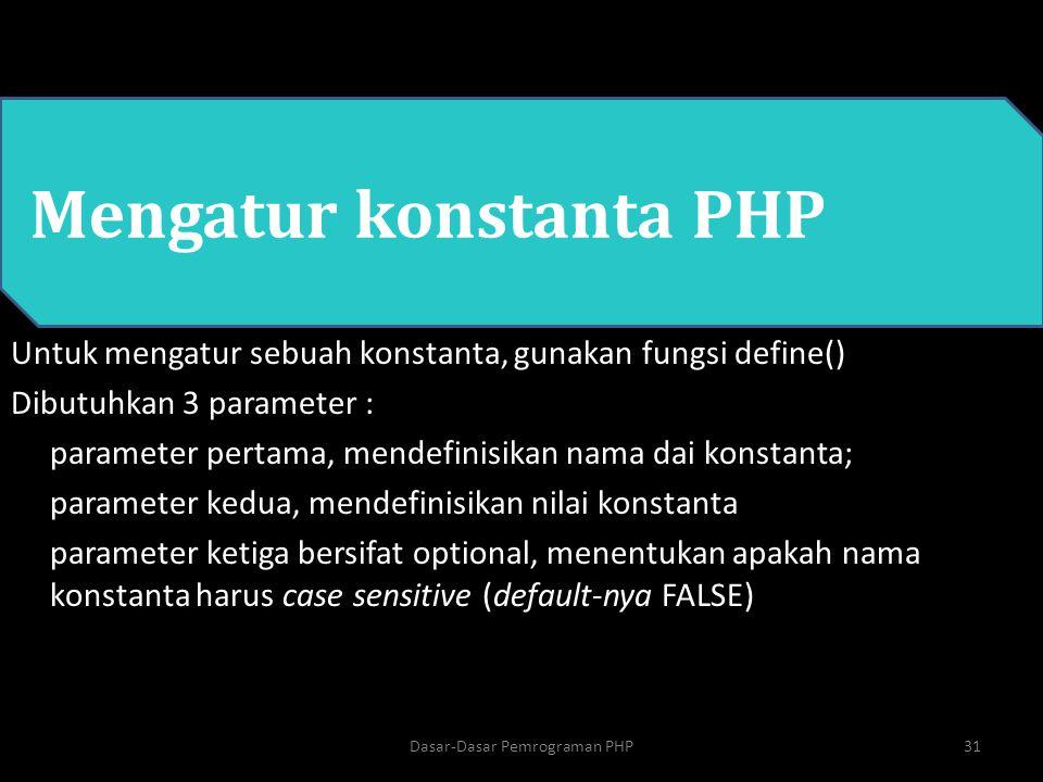 PHP Mengatur konstanta PHP Untuk mengatur sebuah konstanta, gunakan fungsi define() Dibutuhkan 3 parameter : parameter pertama, mendefinisikan nama da