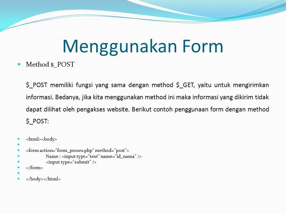 Menggunakan Form Method $_POST $_POST memiliki fungsi yang sama dengan method $_GET, yaitu untuk mengirimkan informasi. Bedanya, jika kita menggunakan