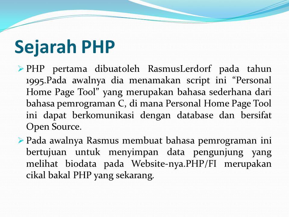 Sejarah PHP  PHP pertama dibuatoleh RasmusLerdorf pada tahun 1995.Pada awalnya dia menamakan script ini Personal Home Page Tool yang merupakan bahasa sederhana dari bahasa pemrograman C, di mana Personal Home Page Tool ini dapat berkomunikasi dengan database dan bersifat Open Source.