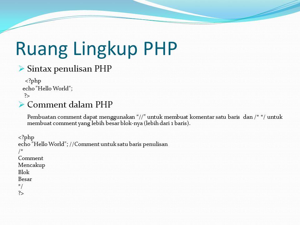 Ruang Lingkup PHP  Sintax penulisan PHP <?php echo Hello World ; ?>  Comment dalam PHP Pembuatan comment dapat menggunakan // untuk membuat komentar satu baris dan /* */ untuk membuat comment yang lebih besar blok-nya (lebih dari 1 baris).