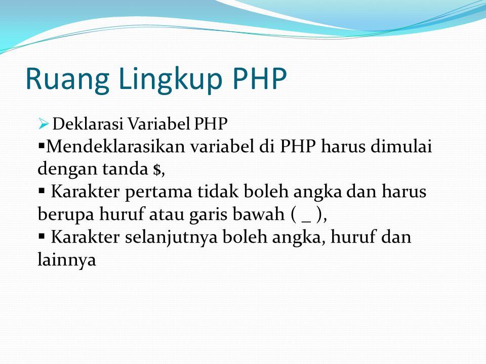 Ruang Lingkup PHP  Deklarasi Variabel PHP  Mendeklarasikan variabel di PHP harus dimulai dengan tanda $,  Karakter pertama tidak boleh angka dan harus berupa huruf atau garis bawah ( _ ),  Karakter selanjutnya boleh angka, huruf dan lainnya