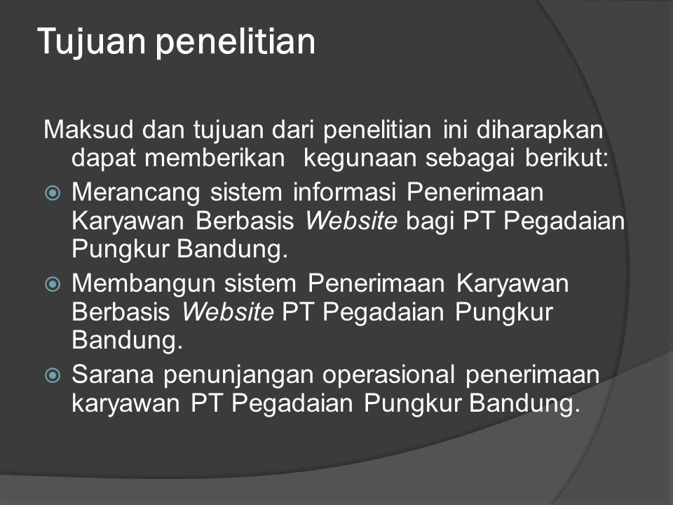 Tujuan penelitian Maksud dan tujuan dari penelitian ini diharapkan dapat memberikan kegunaan sebagai berikut:  Merancang sistem informasi Penerimaan Karyawan Berbasis Website bagi PT Pegadaian Pungkur Bandung.