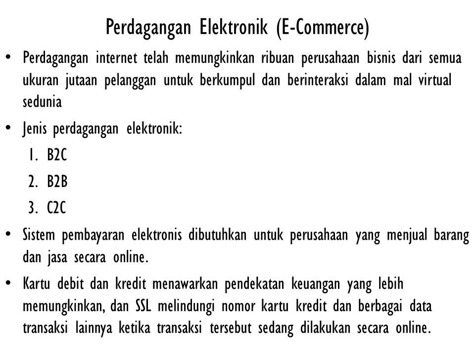 Perdagangan Elektronik (E-Commerce) Perdagangan internet telah memungkinkan ribuan perusahaan bisnis dari semua ukuran jutaan pelanggan untuk berkumpul dan berinteraksi dalam mal virtual sedunia Jenis perdagangan elektronik: 1.B2C 2.B2B 3.C2C Sistem pembayaran elektronis dibutuhkan untuk perusahaan yang menjual barang dan jasa secara online.