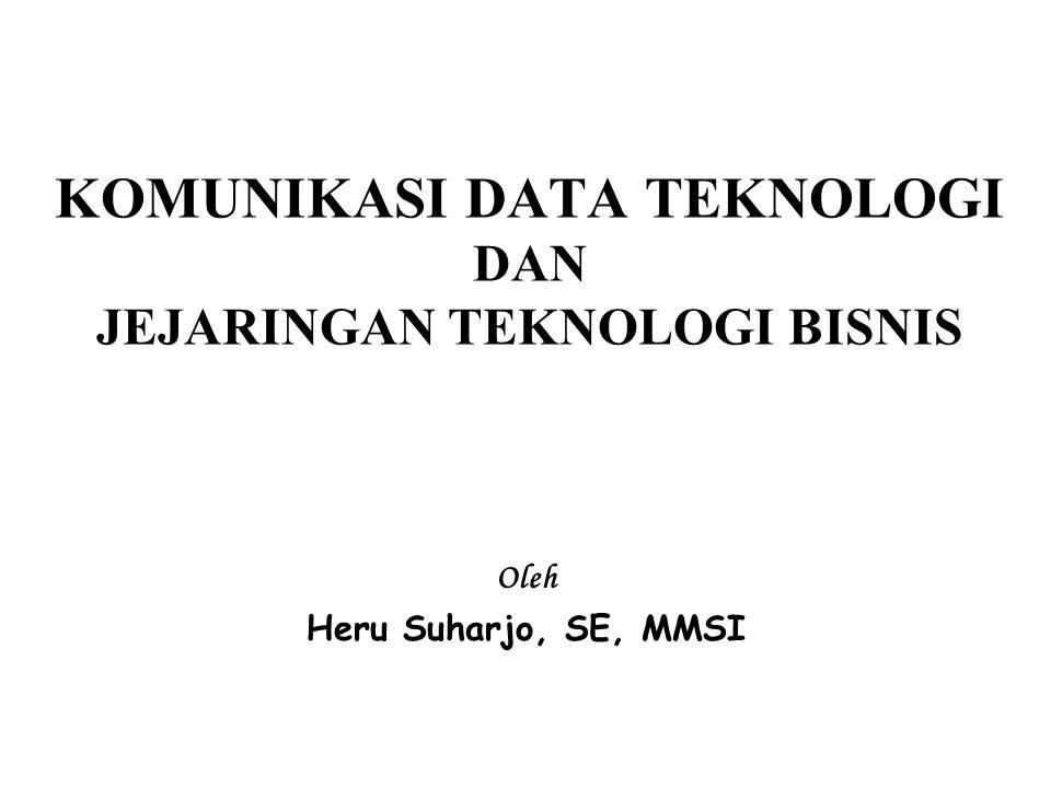 KOMUNIKASI DATA TEKNOLOGI DAN JEJARINGAN TEKNOLOGI BISNIS Oleh Heru Suharjo, SE, MMSI