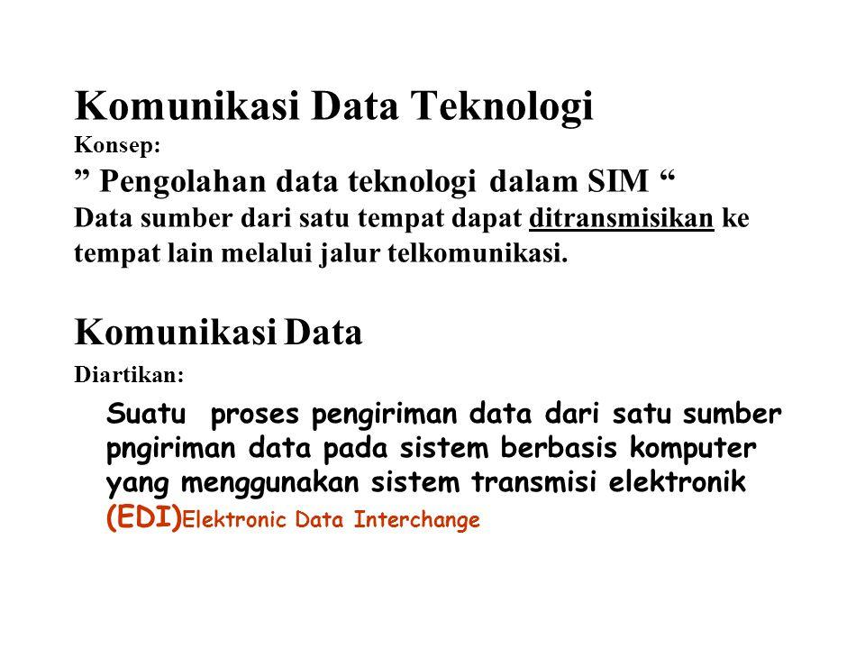 Komunikasi Data Teknologi Konsep: Pengolahan data teknologi dalam SIM Data sumber dari satu tempat dapat ditransmisikan ke tempat lain melalui jalur telkomunikasi.