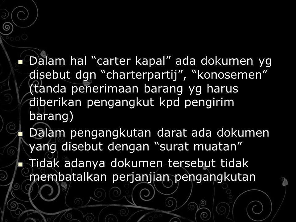 "Dalam hal ""carter kapal"" ada dokumen yg disebut dgn ""charterpartij"", ""konosemen"" (tanda penerimaan barang yg harus diberikan pengangkut kpd pengirim b"