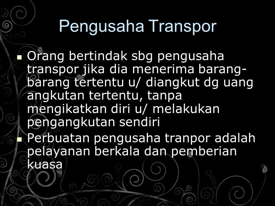 Pengusaha Transpor Orang bertindak sbg pengusaha transpor jika dia menerima barang- barang tertentu u/ diangkut dg uang angkutan tertentu, tanpa mengi