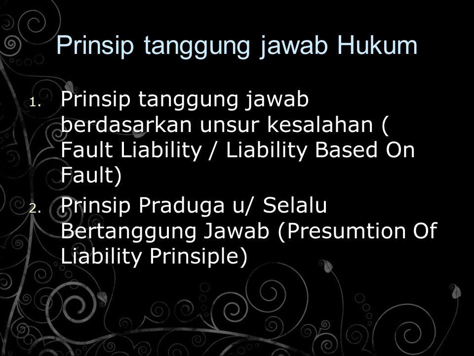 Prinsip tanggung jawab Hukum 1. Prinsip tanggung jawab berdasarkan unsur kesalahan ( Fault Liability / Liability Based On Fault) 2. Prinsip Praduga u/