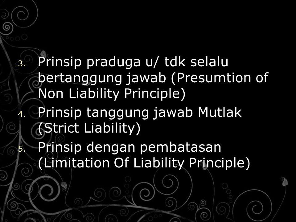 3. Prinsip praduga u/ tdk selalu bertanggung jawab (Presumtion of Non Liability Principle) 4. Prinsip tanggung jawab Mutlak (Strict Liability) 5. Prin