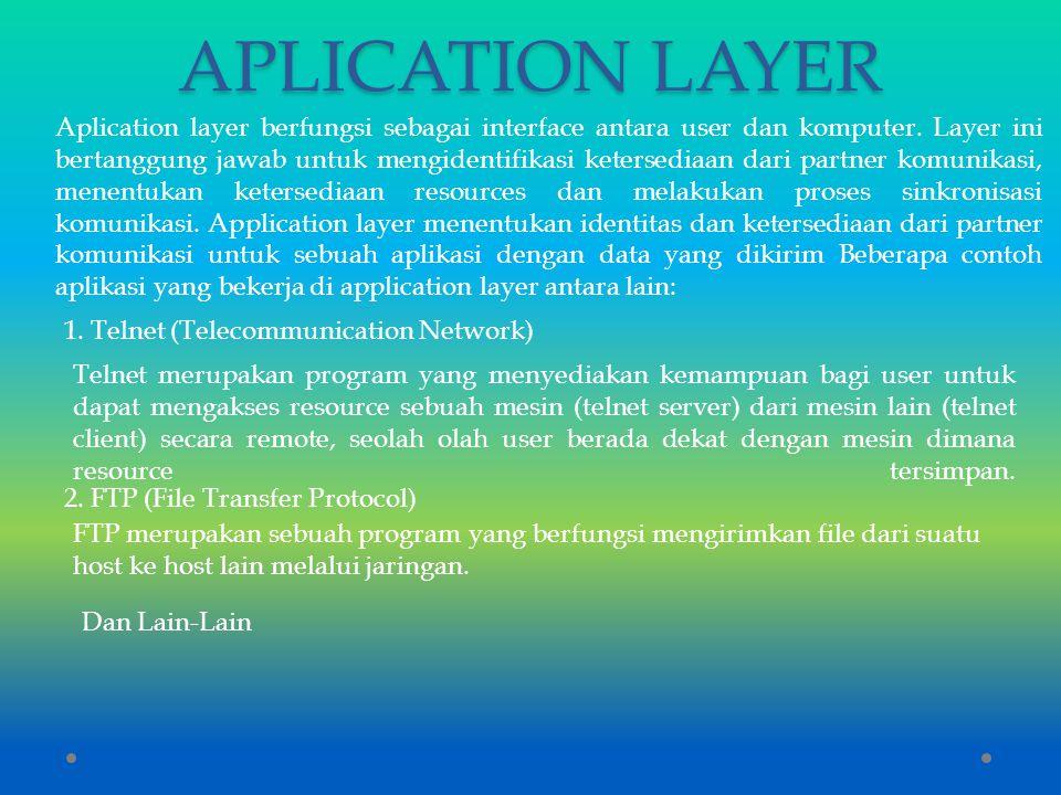 APLICATION LAYER Aplication layer berfungsi sebagai interface antara user dan komputer. Layer ini bertanggung jawab untuk mengidentifikasi ketersediaa
