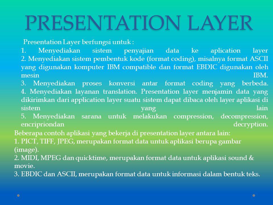 PRESENTATION LAYER Presentation Layer berfungsi untuk : 1. Menyediakan sistem penyajian data ke aplication layer 2. Menyediakan sistem pembentuk kode