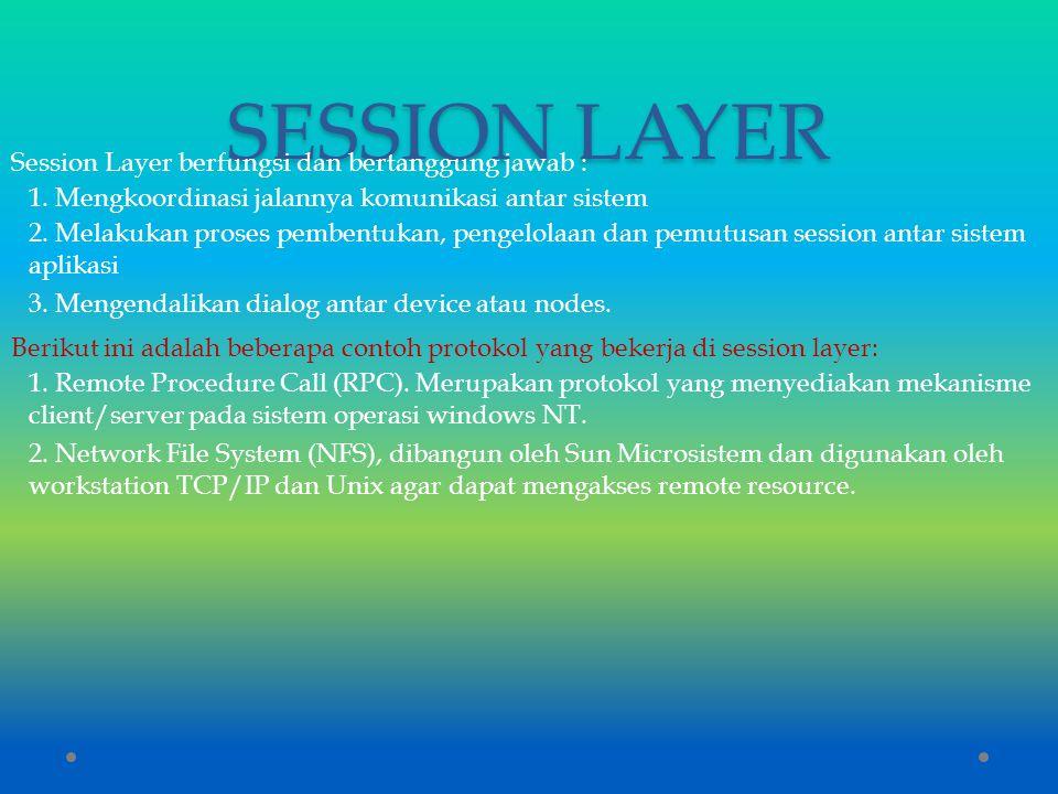 SESSION LAYER Session Layer berfungsi dan bertanggung jawab : 1. Mengkoordinasi jalannya komunikasi antar sistem 2. Melakukan proses pembentukan, peng