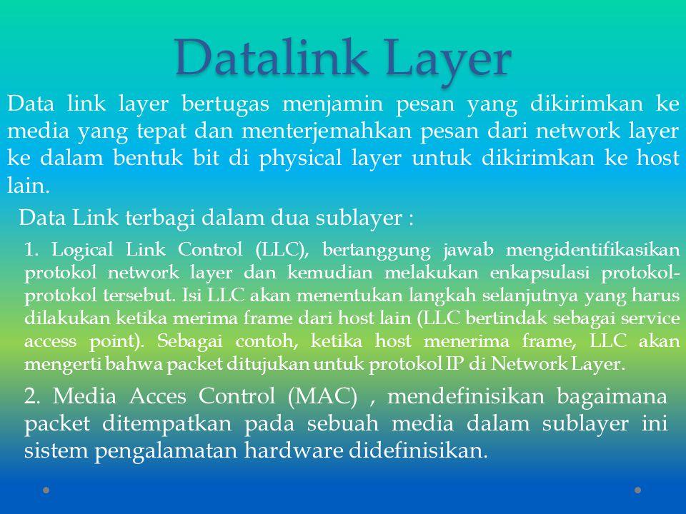 Datalink Layer Data link layer bertugas menjamin pesan yang dikirimkan ke media yang tepat dan menterjemahkan pesan dari network layer ke dalam bentuk