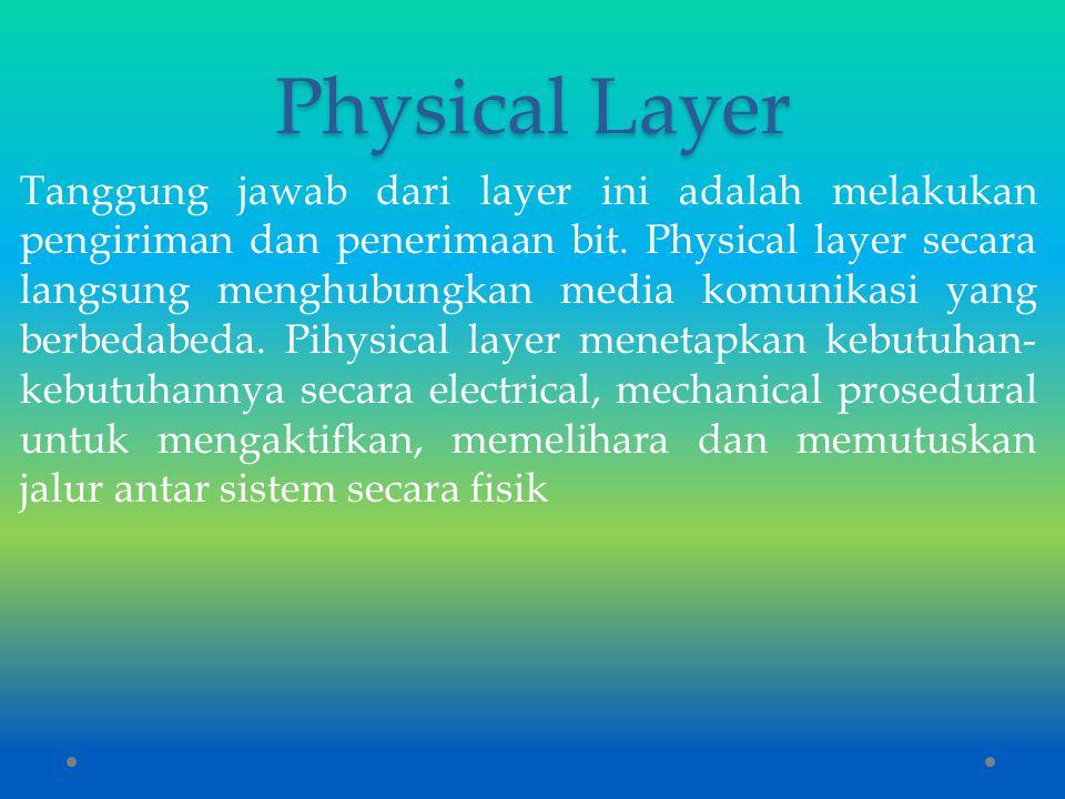 Physical Layer Tanggung jawab dari layer ini adalah melakukan pengiriman dan penerimaan bit. Physical layer secara langsung menghubungkan media komuni