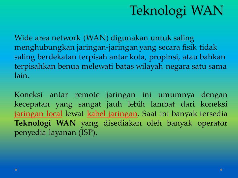 Teknologi WAN Wide area network (WAN) digunakan untuk saling menghubungkan jaringan-jaringan yang secara fisik tidak saling berdekatan terpisah antar