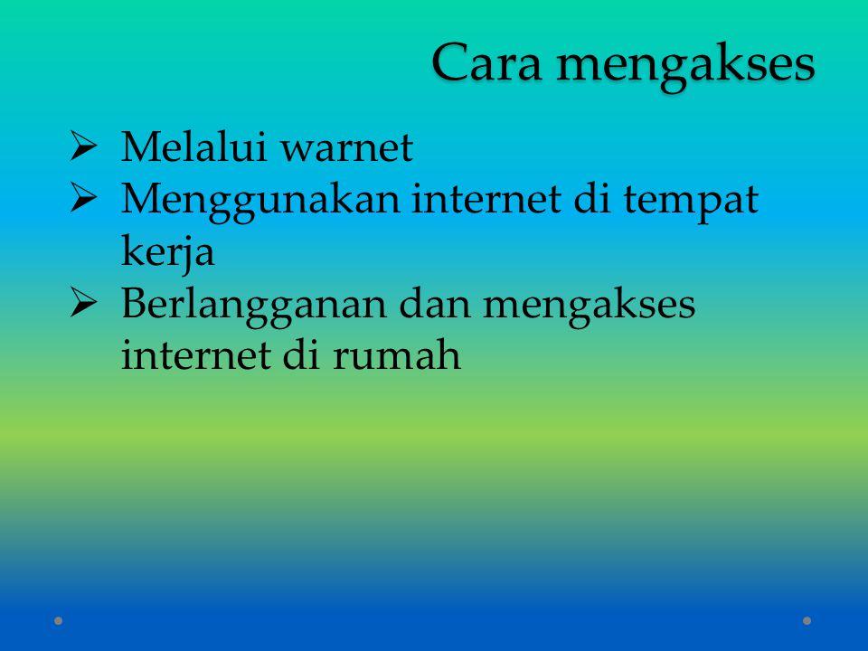 Cara mengakses  Melalui warnet  Menggunakan internet di tempat kerja  Berlangganan dan mengakses internet di rumah