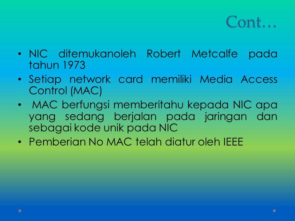 Cont… NIC ditemukanoleh Robert Metcalfe pada tahun 1973 Setiap network card memiliki Media Access Control (MAC) MAC berfungsi memberitahu kepada NIC a