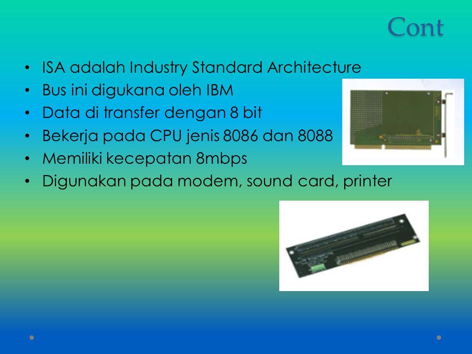 Cont ISA adalah Industry Standard Architecture Bus ini digukana oleh IBM Data di transfer dengan 8 bit Bekerja pada CPU jenis 8086 dan 8088 Memiliki k