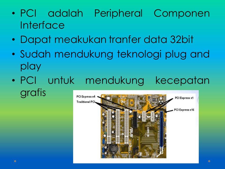 PCI adalah Peripheral Componen Interface Dapat meakukan tranfer data 32bit Sudah mendukung teknologi plug and play PCI untuk mendukung kecepatan grafi