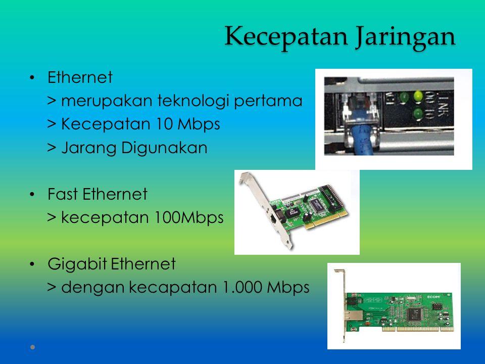 Kecepatan Jaringan Ethernet > merupakan teknologi pertama > Kecepatan 10 Mbps > Jarang Digunakan Fast Ethernet > kecepatan 100Mbps Gigabit Ethernet >