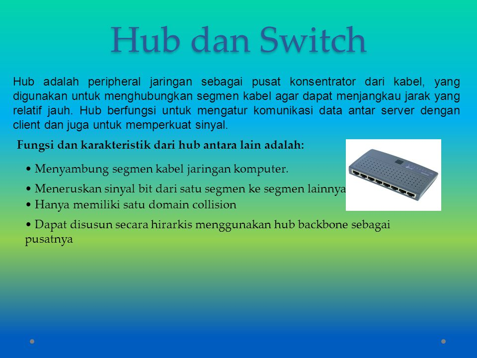 Hub dan Switch Hub adalah peripheral jaringan sebagai pusat konsentrator dari kabel, yang digunakan untuk menghubungkan segmen kabel agar dapat menjan