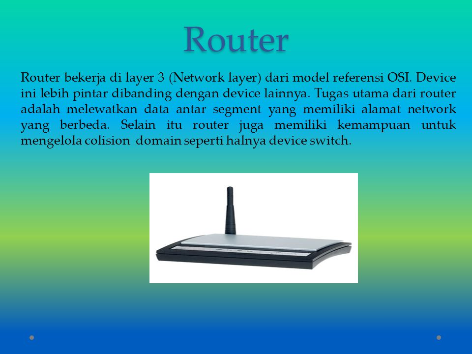 Router Router bekerja di layer 3 (Network layer) dari model referensi OSI. Device ini lebih pintar dibanding dengan device lainnya. Tugas utama dari r