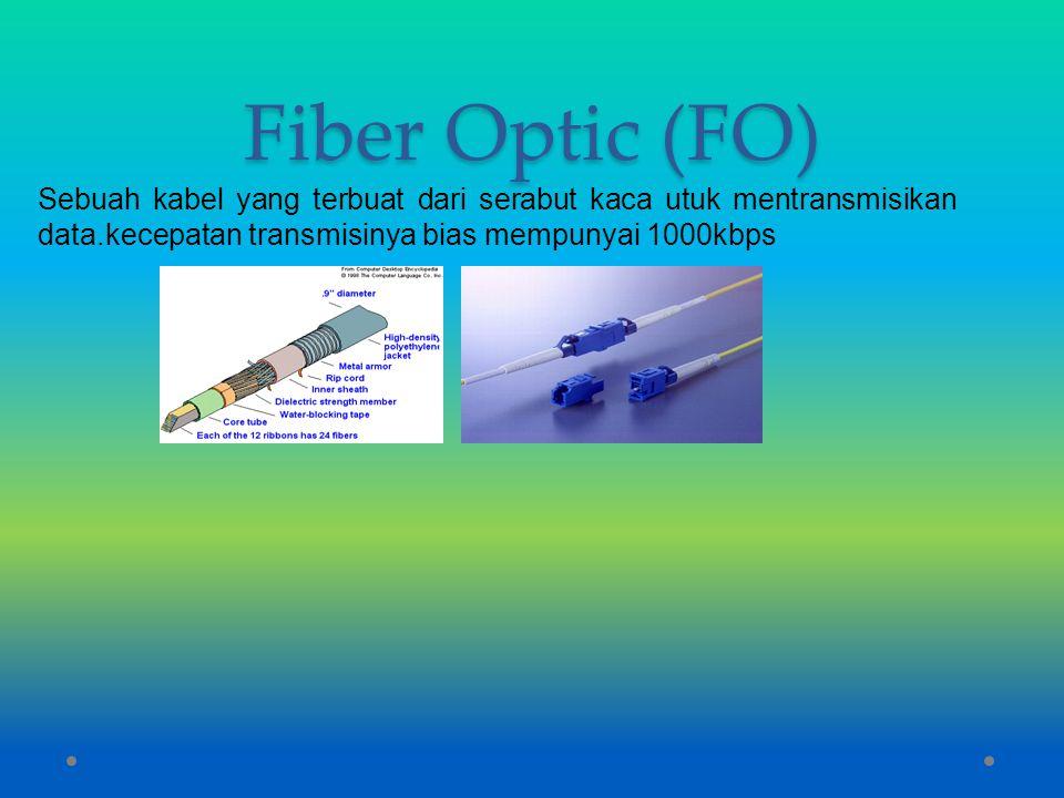Fiber Optic (FO) Sebuah kabel yang terbuat dari serabut kaca utuk mentransmisikan data.kecepatan transmisinya bias mempunyai 1000kbps