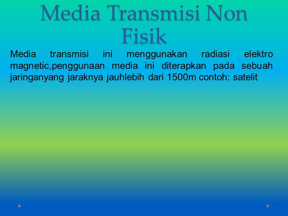 Media Transmisi Non Fisik Media transmisi ini menggunakan radiasi elektro magnetic,penggunaan media ini diterapkan pada sebuah jaringanyang jaraknya j