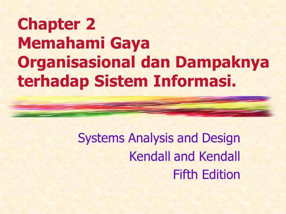 Chapter 2 Memahami Gaya Organisasional dan Dampaknya terhadap Sistem Informasi. Systems Analysis and Design Kendall and Kendall Fifth Edition