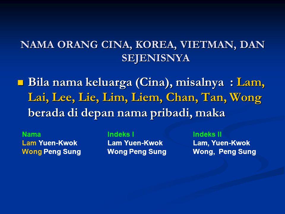 Bila nama keluarga (Cina) berada di belakang pribadi, maka : NamaIndeks IIndeks II Yuen-Kwok LamLam Yuen-KwokLam, Yuen-Kwok Peng Sung WongWong Peng Sung Wong, Peng Sung Nama (Cina) Yang Digabung Dengan Nama Orang Eropa NamaIndeks Robert LiemLiem, Robert Patricia Lim Pui HuenLim, Patricia Pui Huen