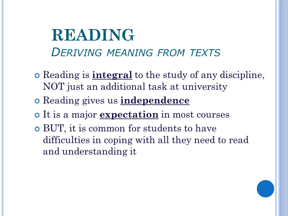 READING D ERIVING MEANING FROM TEXTS Reading is integral to the study of any discipline, NOT just an additional task at university Reading gives us independence It is a major expectation in most courses BUT, it is common for students to have difficulties in coping with all they need to read and understanding it