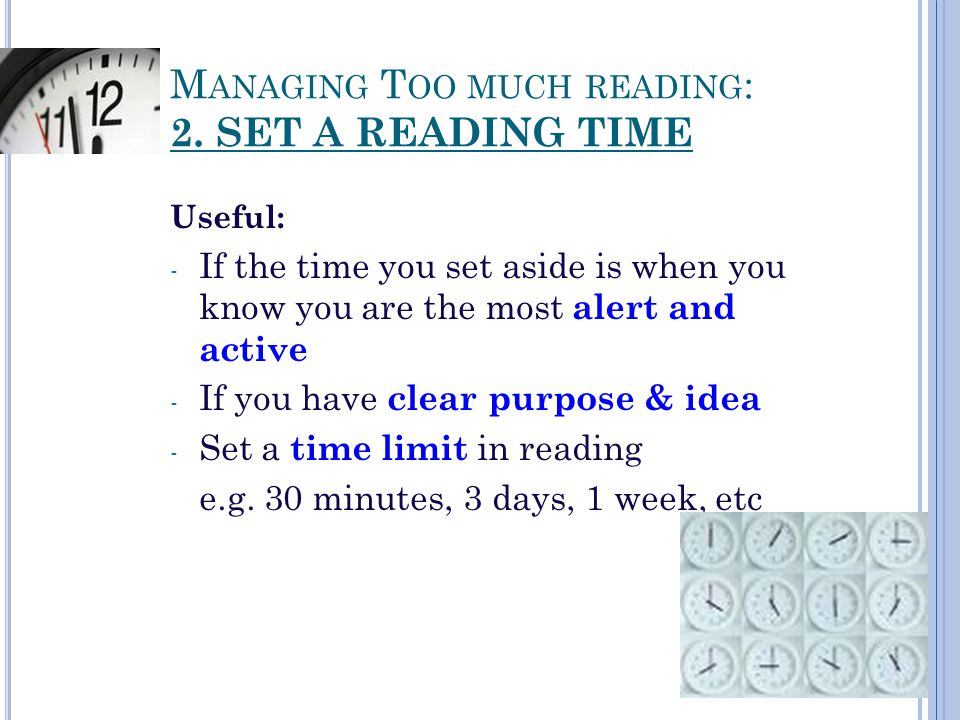 M ANAGING T OO MUCH READING : 2. SET A READING TIME Useful: - If the time you set aside is when you know you are the most alert and active - If you ha