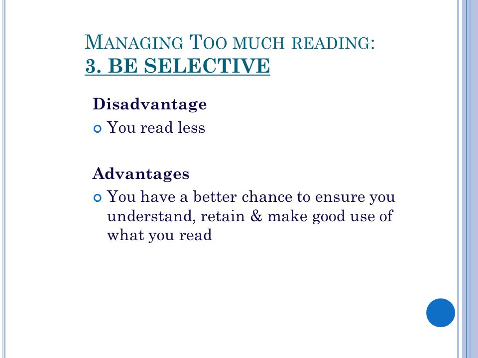 M ANAGING T OO MUCH READING : 3. BE SELECTIVE Disadvantage You read less Advantages You have a better chance to ensure you understand, retain & make g