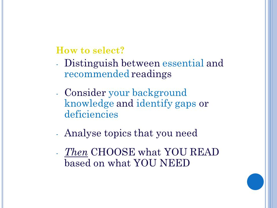 How to select? - Distinguish between essential and recommended readings - Consider your background knowledge and identify gaps or deficiencies - Analy