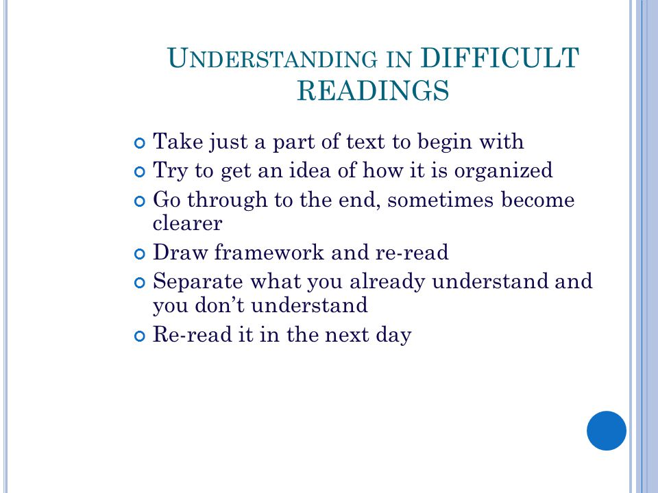 U NDERSTANDING IN DIFFICULT READINGS Take just a part of text to begin with Try to get an idea of how it is organized Go through to the end, sometimes become clearer Draw framework and re-read Separate what you already understand and you don't understand Re-read it in the next day