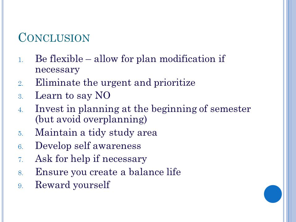 C ONCLUSION 1. Be flexible – allow for plan modification if necessary 2. Eliminate the urgent and prioritize 3. Learn to say NO 4. Invest in planning