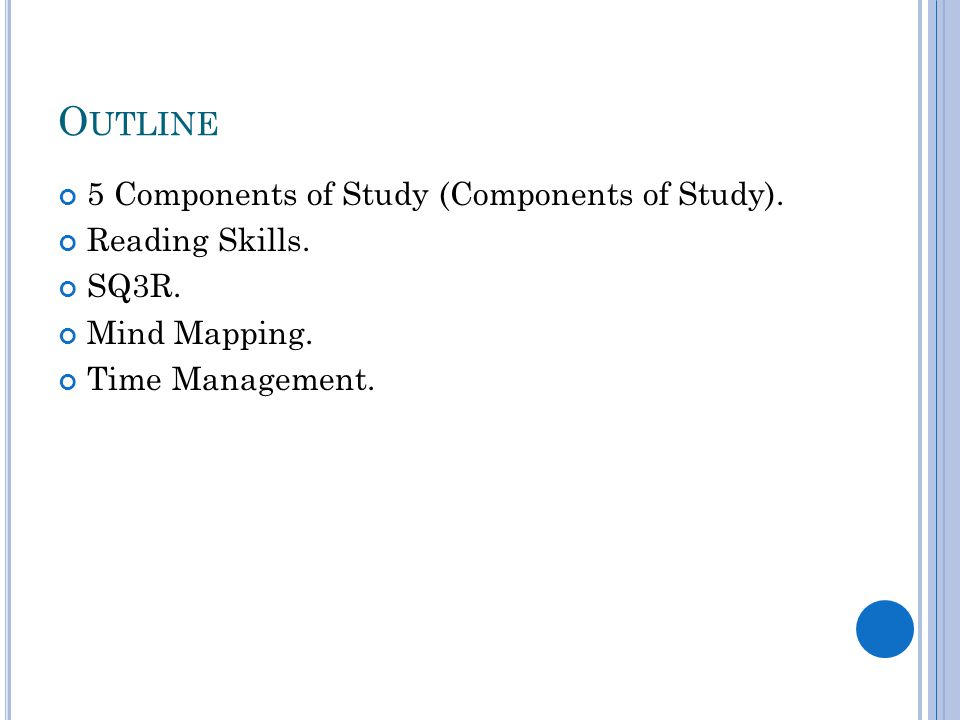 O UTLINE 5 Components of Study (Components of Study). Reading Skills. SQ3R. Mind Mapping. Time Management.
