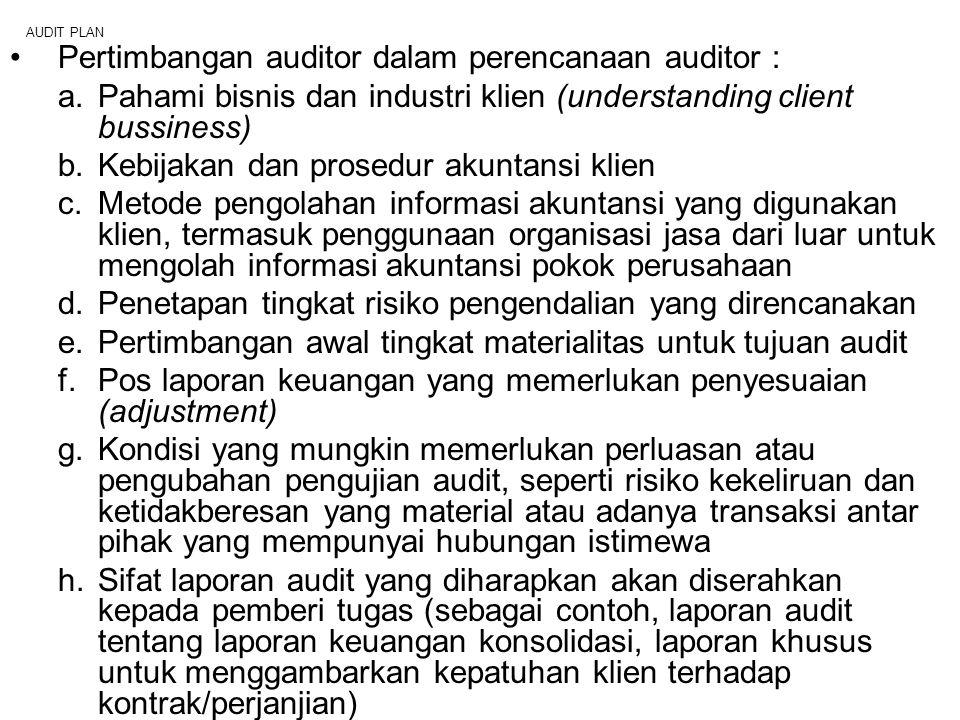 AUDIT PLAN Pertimbangan auditor dalam perencanaan auditor : a.Pahami bisnis dan industri klien (understanding client bussiness) b.Kebijakan dan prosed