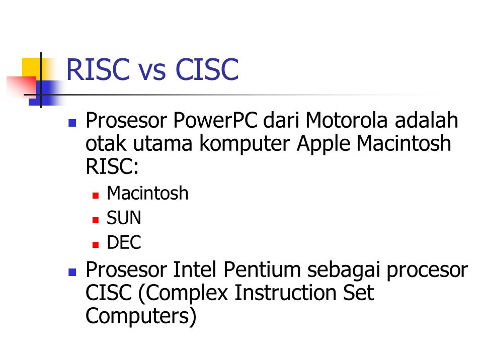 RISC vs CISC Prosesor PowerPC dari Motorola adalah otak utama komputer Apple Macintosh RISC: Macintosh SUN DEC Prosesor Intel Pentium sebagai procesor