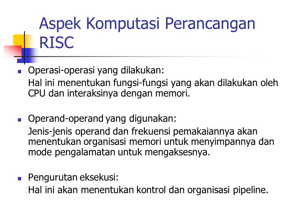 Aspek Komputasi Perancangan RISC Operasi-operasi yang dilakukan: Hal ini menentukan fungsi-fungsi yang akan dilakukan oleh CPU dan interaksinya dengan