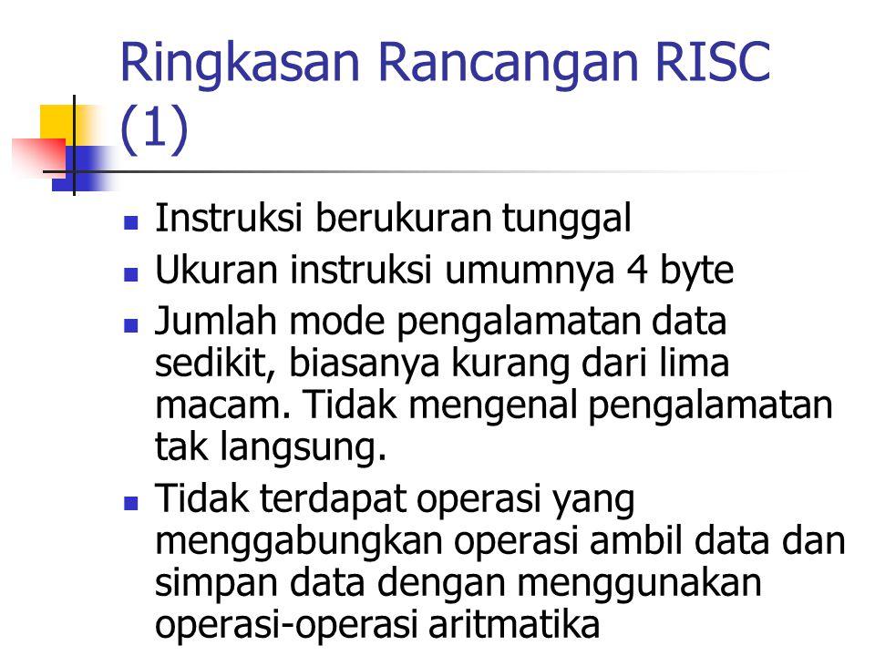 Ringkasan Rancangan RISC (1) Instruksi berukuran tunggal Ukuran instruksi umumnya 4 byte Jumlah mode pengalamatan data sedikit, biasanya kurang dari l