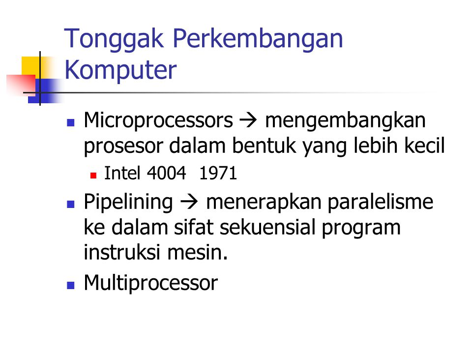Tonggak Perkembangan Komputer Microprocessors  mengembangkan prosesor dalam bentuk yang lebih kecil Intel 4004 1971 Pipelining  menerapkan paralelis
