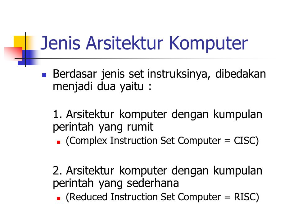 Jenis Arsitektur Komputer Berdasar jenis set instruksinya, dibedakan menjadi dua yaitu : 1. Arsitektur komputer dengan kumpulan perintah yang rumit (C