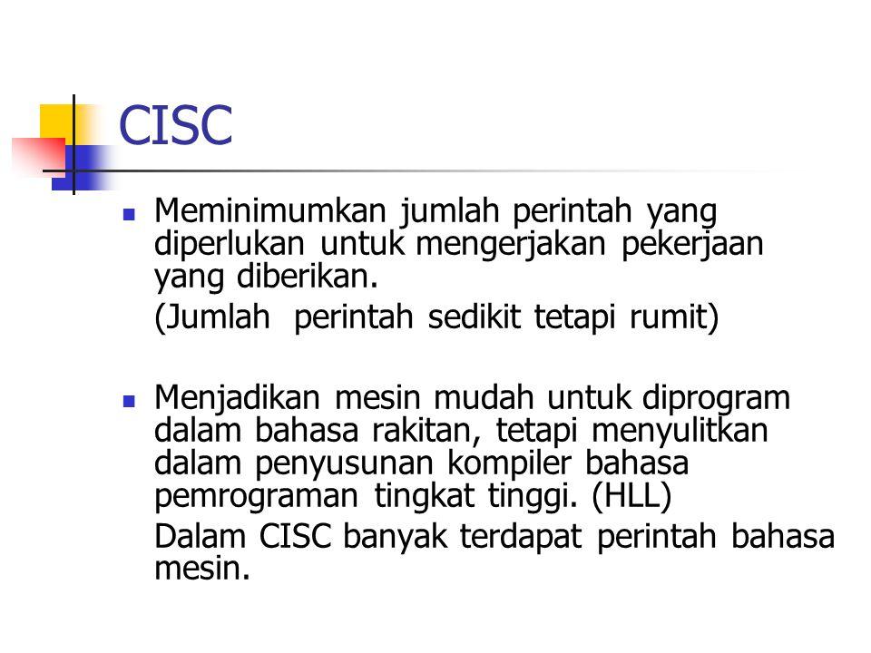 CISC Meminimumkan jumlah perintah yang diperlukan untuk mengerjakan pekerjaan yang diberikan. (Jumlah perintah sedikit tetapi rumit) Menjadikan mesin
