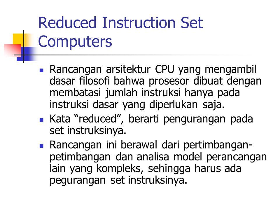 Reduced Instruction Set Computers Rancangan arsitektur CPU yang mengambil dasar filosofi bahwa prosesor dibuat dengan membatasi jumlah instruksi hanya